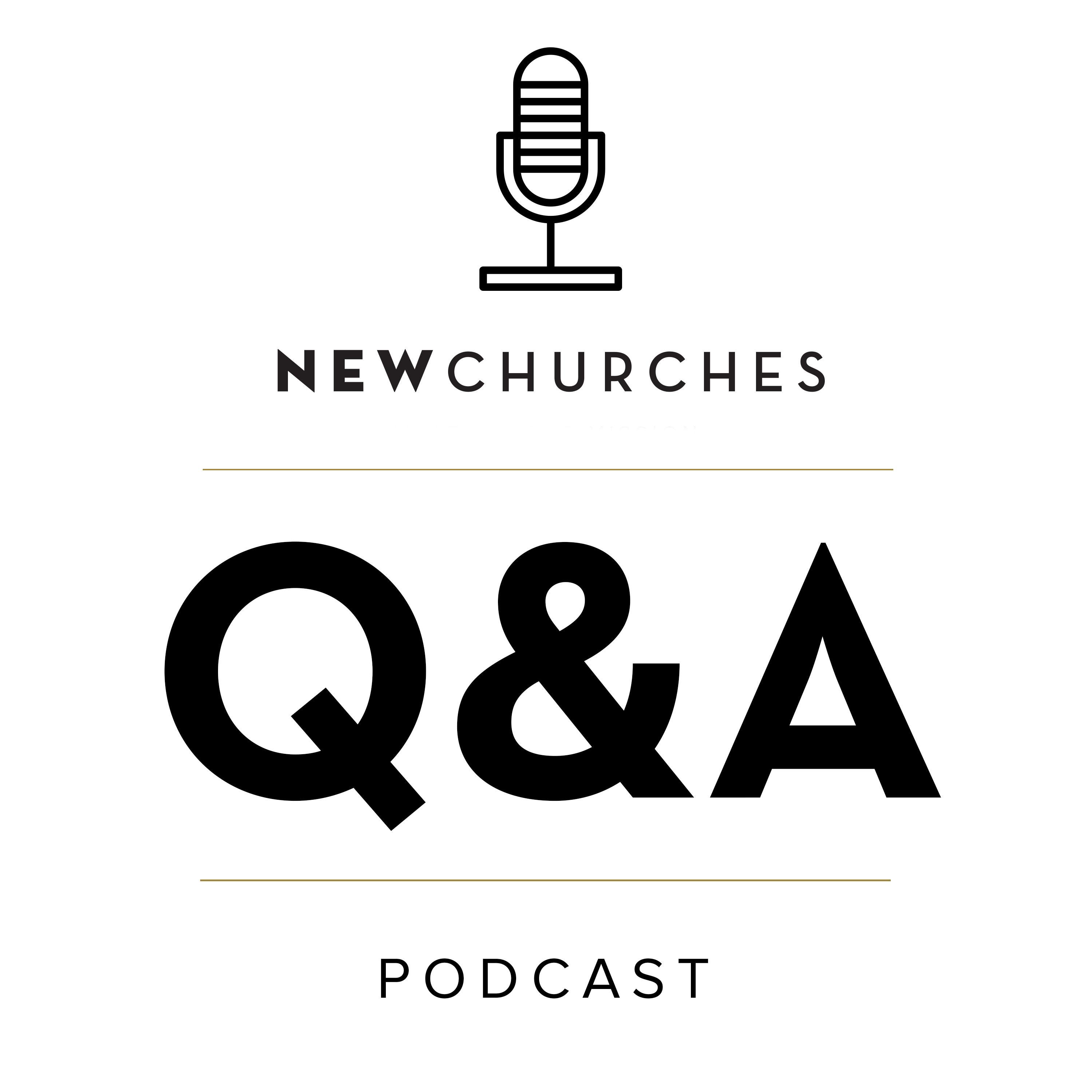 New Churches Q&A Podcast on Church Planting, Multisite, Multiplication, Leadership Development, and Discipleship